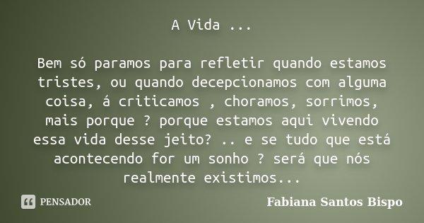 A Vida ... Bem só paramos para refletir quando estamos tristes, ou quando decepcionamos com alguma coisa, á criticamos , choramos, sorrimos, mais porque ? porqu... Frase de Fabiana Santos Bispo.