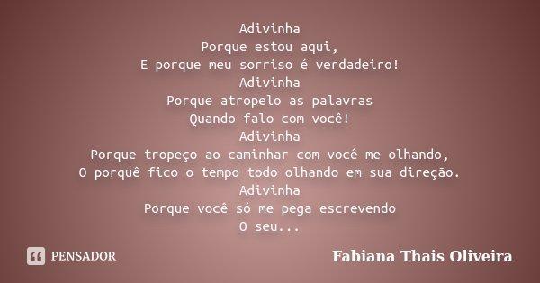 Adivinha Porque estou aqui, E porque meu sorriso é verdadeiro! Adivinha Porque atropelo as palavras Quando falo com você! Adivinha Porque tropeço ao caminhar co... Frase de Fabiana Thais Oliveira.