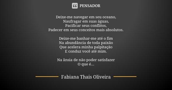 Deixe-me navegar em seu oceano, Naufragar em suas águas, Pacificar seus conflitos, Padecer em seus conceitos mais absolutos. Deixe-me banhar-me até o fim Na abu... Frase de Fabiana Thais Oliveira.