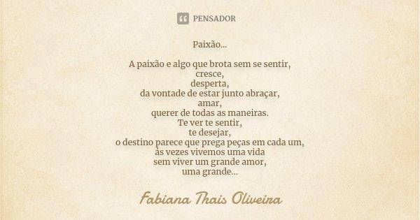 Paixão... A paixão e algo que brota sem se sentir, cresce, desperta, da vontade de estar junto abraçar, amar, querer de todas as maneiras. Te ver te sentir, te ... Frase de Fabiana Thais Oliveira.