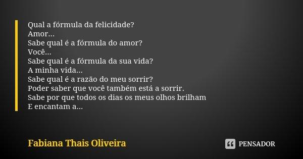Qual a fórmula da felicidade? Amor... Sabe qual é a fórmula do amor? Você... Sabe qual é a fórmula da sua vida? A minha vida... Sabe qual é a razão do meu sorri... Frase de Fabiana Thais Oliveira.
