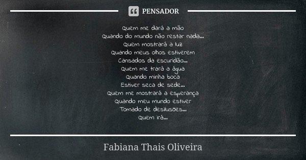 Quem me dará a mão Quando do mundo não restar nada... Quem mostrará a luz Quando meus olhos estiverem Cansados da escuridão... Quem me trará a água Quando minha... Frase de Fabiana Thais Oliveira.