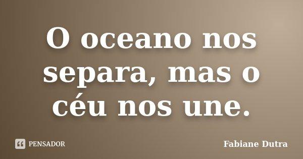 O oceano nos separa, mas o céu nos une.... Frase de Fabiane Dutra.