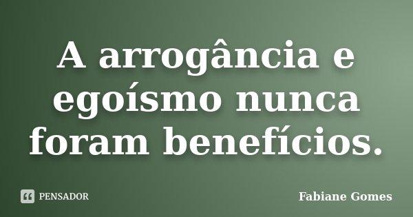 A arrogância e egoísmo nunca foram benefícios.... Frase de Fabiane Gomes.