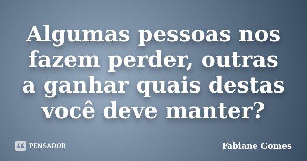 Algumas pessoas nos fazem perder, outras a ganhar quais destas você deve manter?... Frase de Fabiane Gomes.