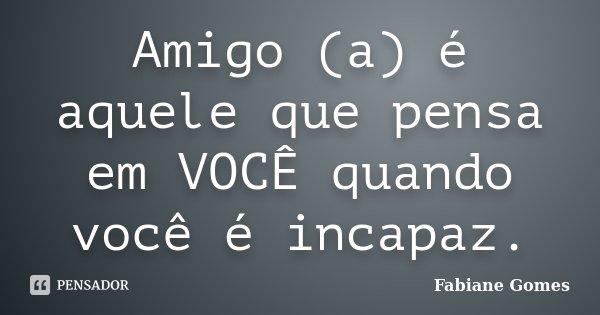 Amigo (a) é aquele que pensa em VOCÊ quando você é incapaz.... Frase de Fabiane Gomes.