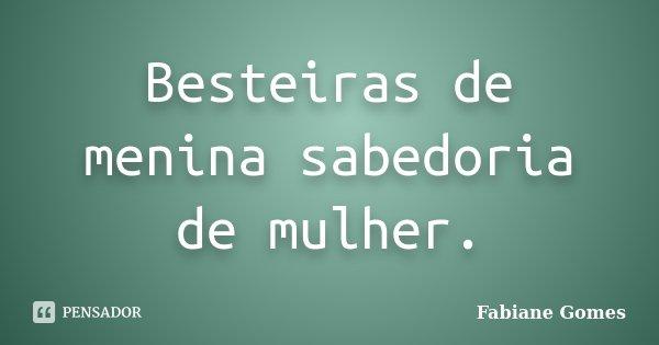 Besteiras de menina sabedoria de mulher.... Frase de Fabiane Gomes.