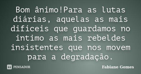 Bom ânimo!Para as lutas diárias, aquelas as mais difíceis que guardamos no intimo as mais rebeldes insistentes que nos movem para a degradação.... Frase de Fabiane Gomes.