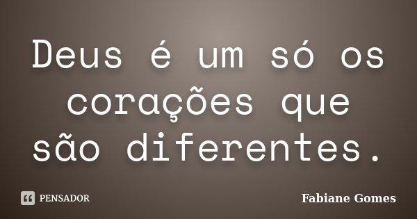 Deus é um só os corações que são diferentes.... Frase de Fabiane Gomes.