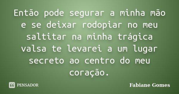 Então pode segurar a minha mão e se deixar rodopiar no meu saltitar na minha trágica valsa te levarei a um lugar secreto ao centro do meu coração.... Frase de Fabiane Gomes.