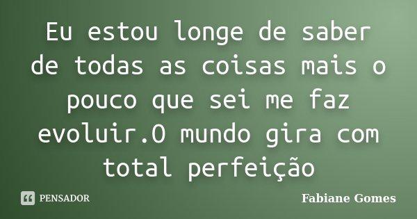 Eu estou longe de saber de todas as coisas mais o pouco que sei me faz evoluir.O mundo gira com total perfeição... Frase de Fabiane Gomes.