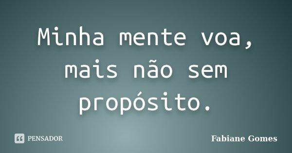 Minha mente voa, mais não sem propósito.... Frase de Fabiane Gomes.