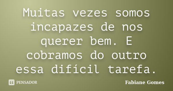Muitas vezes somos incapazes de nos querer bem. E cobramos do outro essa difícil tarefa.... Frase de Fabiane Gomes.