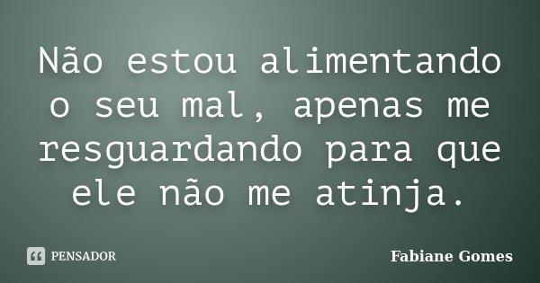 Não estou alimentando o seu mal, apenas me resguardando para que ele não me atinja.... Frase de Fabiane Gomes.