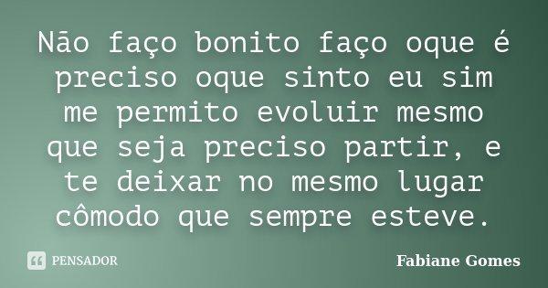 Não faço bonito faço oque é preciso oque sinto eu sim me permito evoluir mesmo que seja preciso partir, e te deixar no mesmo lugar cômodo que sempre esteve.... Frase de Fabiane Gomes.