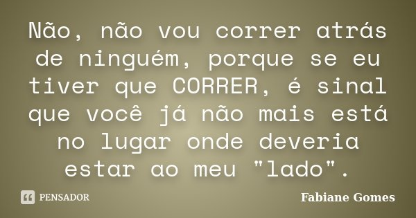 """Não, não vou correr atrás de ninguém, porque se eu tiver que CORRER, é sinal que você já não mais está no lugar onde deveria estar ao meu """"lado"""".... Frase de Fabiane Gomes."""