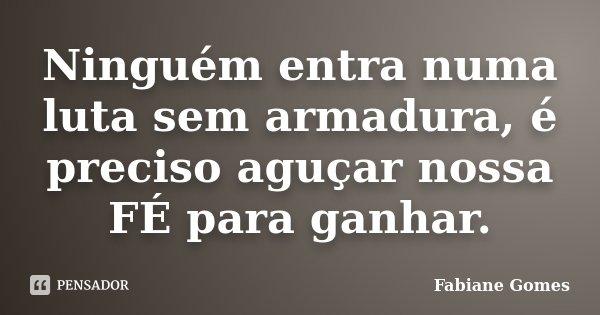 Ninguém entra numa luta sem armadura, é preciso aguçar nossa FÉ para ganhar.... Frase de Fabiane Gomes.
