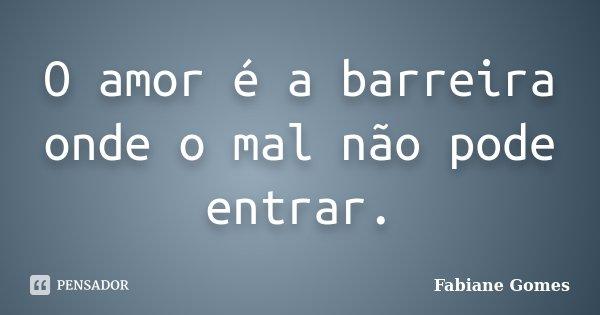 O amor é a barreira onde o mal não pode entrar.... Frase de Fabiane Gomes.