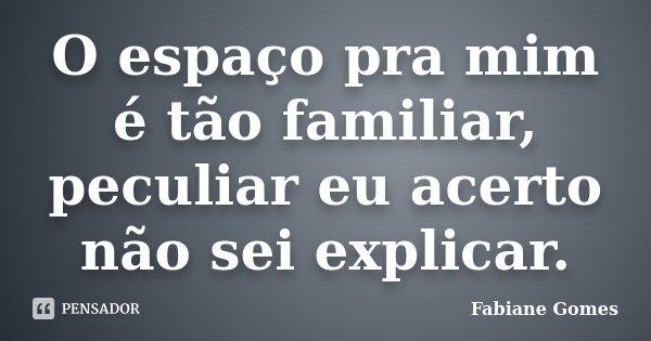 O espaço pra mim é tão familiar, peculiar eu acerto não sei explicar.... Frase de Fabiane Gomes.