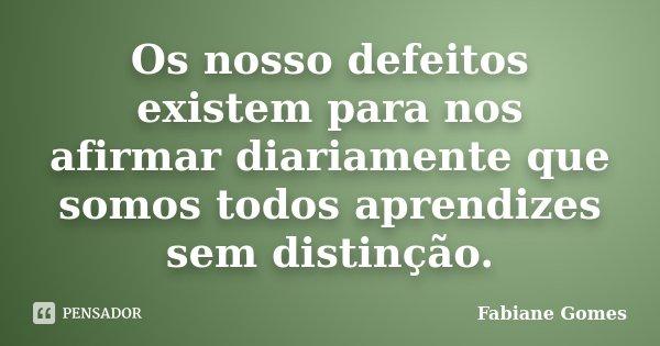 Os nosso defeitos existem para nos afirmar diariamente que somos todos aprendizes sem distinção.... Frase de Fabiane Gomes.