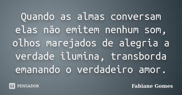 Quando as almas conversam elas não emitem nenhum som, olhos marejados de alegria a verdade ilumina, transborda emanando o verdadeiro amor.... Frase de Fabiane Gomes.