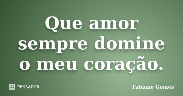 Que amor sempre domine o meu coração.... Frase de Fabiane Gomes.