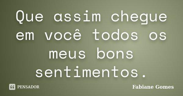Que assim chegue em você todos os meus bons sentimentos.... Frase de Fabiane Gomes.