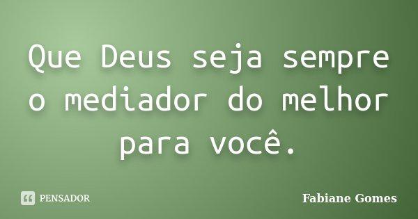 Que Deus seja sempre o mediador do melhor para você.... Frase de Fabiane Gomes.