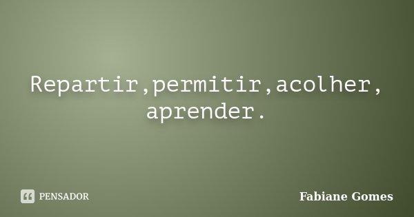 Repartir,permitir,acolher, aprender.... Frase de Fabiane Gomes.