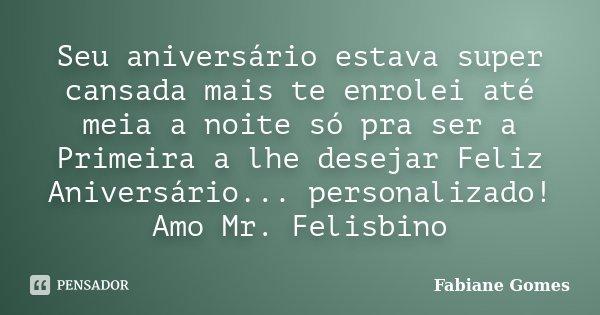 Seu aniversário estava super cansada mais te enrolei até meia a noite só pra ser a Primeira a lhe desejar Feliz Aniversário... personalizado! Amo Mr. Felisbino... Frase de Fabiane Gomes.
