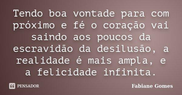 Tendo boa vontade para com próximo e fé o coração vai saindo aos poucos da escravidão da desilusão, a realidade é mais ampla, e a felicidade infinita.... Frase de Fabiane Gomes.