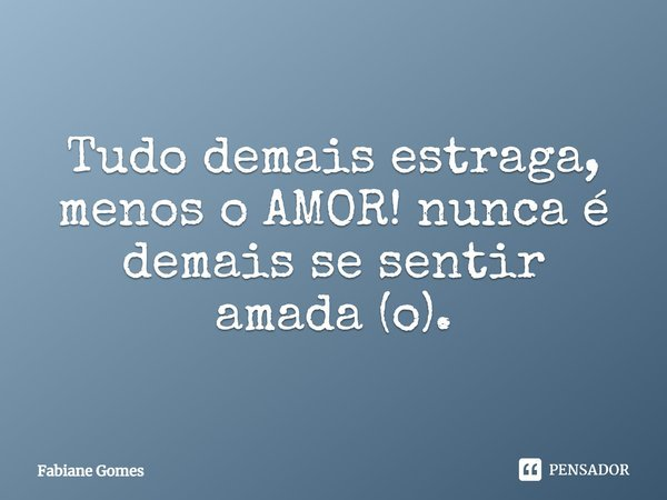 Tudo demais estraga! menos o AMOR! nunca é demais se sentir amada (o).... Frase de Fabiane Gomes.
