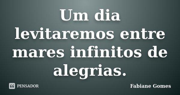 Um dia levitaremos entre mares infinitos de alegrias.... Frase de Fabiane Gomes.