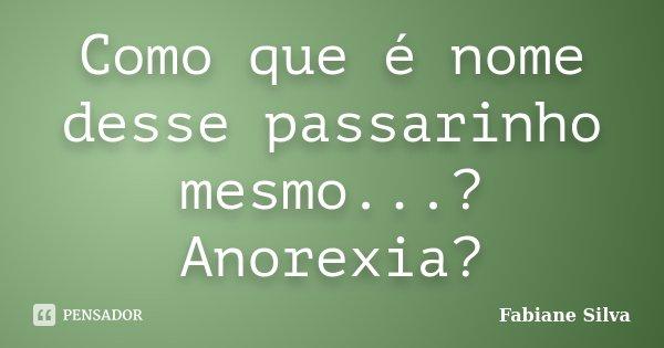 Como que é nome desse passarinho mesmo...? Anorexia?... Frase de Fabiane Silva.