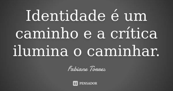 Identidade é um caminho e a crítica ilumina o caminhar.... Frase de Fabiane Torres.