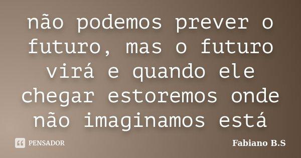 não podemos prever o futuro, mas o futuro virá e quando ele chegar estoremos onde não imaginamos está... Frase de Fabiano B.S.