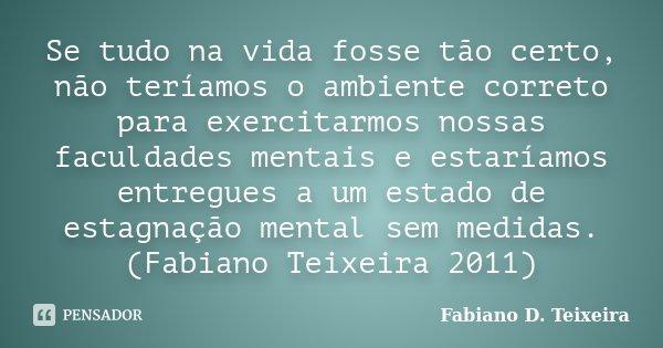 Se tudo na vida fosse tão certo, não teríamos o ambiente correto para exercitarmos nossas faculdades mentais e estaríamos entregues a um estado de estagnação me... Frase de Fabiano D. Teixeira.