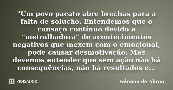 """""""Um povo pacato abre brechas para a falta de solução. Entendemos que o cansaço contínuo devido a """"metralhadora"""" de acontecimentos negativos que m... Frase de Fabiano de Abreu."""