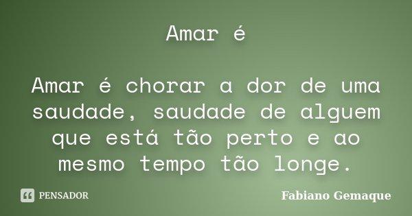 Amar é Amar é chorar a dor de uma saudade, saudade de alguem que está tão perto e ao mesmo tempo tão longe.... Frase de Fabiano Gemaque.
