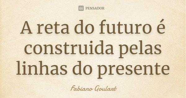 A reta do futuro é construida pelas linhas do presente... Frase de Fabiano Goulart.