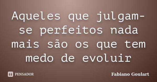 Aqueles que julgam-se perfeitos nada mais são os que tem medo de evoluir... Frase de Fabiano Goulart.