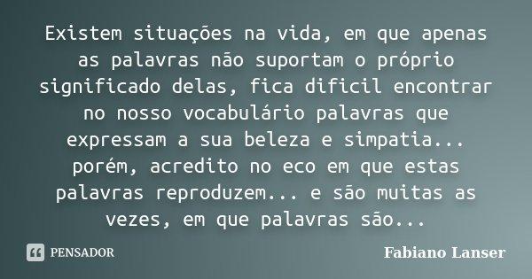 Existem situações na vida, em que apenas as palavras não suportam o próprio significado delas, fica dificil encontrar no nosso vocabulário palavras que expressa... Frase de Fabiano Lanser.