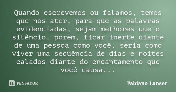Quando escrevemos ou falamos, temos que nos ater, para que as palavras evidenciadas, sejam melhores que o silêncio, porém, ficar inerte diante de uma pessoa com... Frase de Fabiano Lanser.