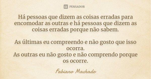 Há pessoas que dizem as coisas erradas para encomodar as outras e há pessoas que dizem as coisas erradas porque não sabem. As últimas eu compreendo e não gosto ... Frase de Fabiano Machado.