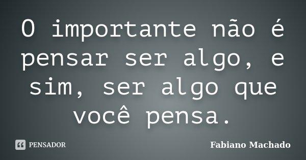 O importante não é pensar ser algo, e sim, ser algo que você pensa.... Frase de Fabiano Machado.