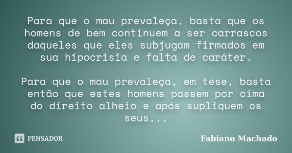 Para que o mau prevaleça, basta que os homens de bem continuem a ser carrascos daqueles que eles subjugam firmados em sua hipocrisia e falta de caráter. Para qu... Frase de Fabiano Machado.