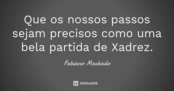 Que os nossos passos sejam precisos como uma bela partida de Xadrez.... Frase de Fabiano Machado.