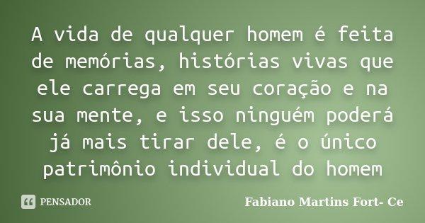 A vida de qualquer homem é feita de memórias, histórias vivas que ele carrega em seu coração e na sua mente, e isso ninguém poderá já mais tirar dele, é o único... Frase de Fabiano Martins Fort- Ce.