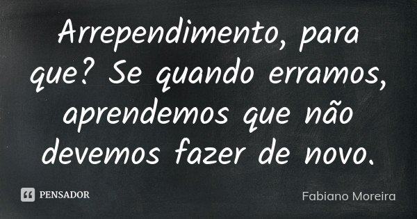 Arrependimento, para que? Se quando erramos, aprendemos que não devemos fazer de novo.... Frase de Fabiano Moreira.