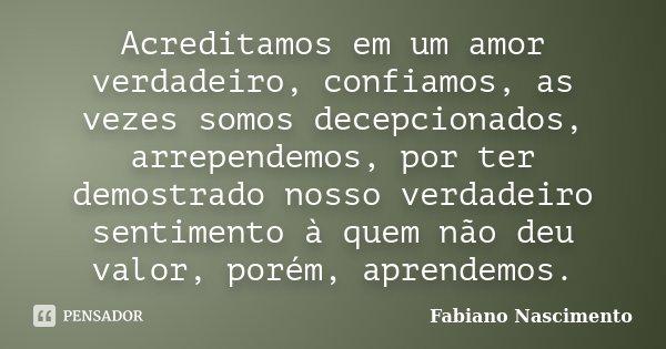 Acreditamos em um amor verdadeiro, confiamos, as vezes somos decepcionados, arrependemos, por ter demostrado nosso verdadeiro sentimento à quem não deu valor, p... Frase de Fabiano Nascimento.